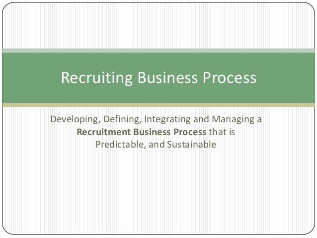 Recruiting Business Process Developing, Defining, Integrating and Managing a Recruitment Business Process that is Predicta...