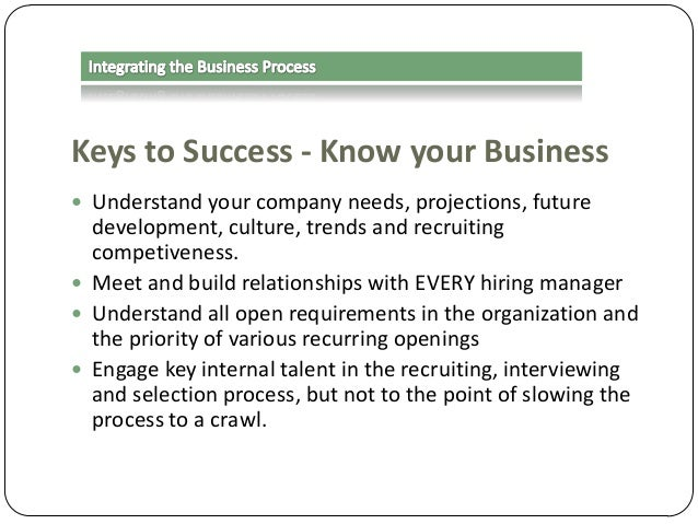 Keys to Success - Know your Business  Understand your company needs, projections, future  development, culture, trends an...