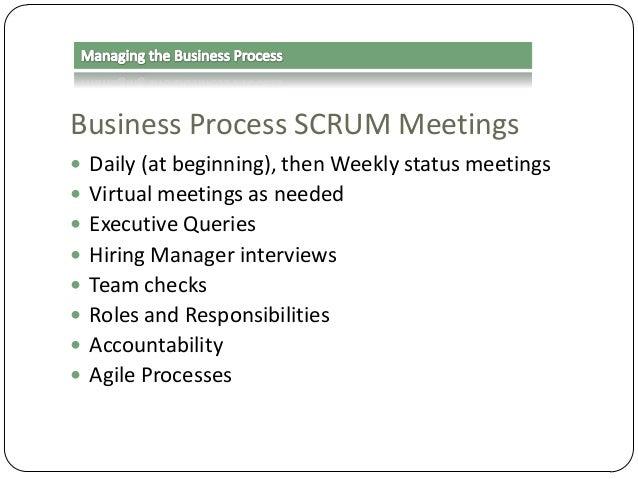 Business Process SCRUM Meetings  Daily (at beginning), then Weekly status meetings  Virtual meetings as needed  Executi...