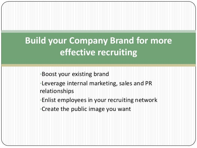 Build your Company Brand for more effective recruiting •Boost your existing brand •Leverage internal marketing, sales and ...