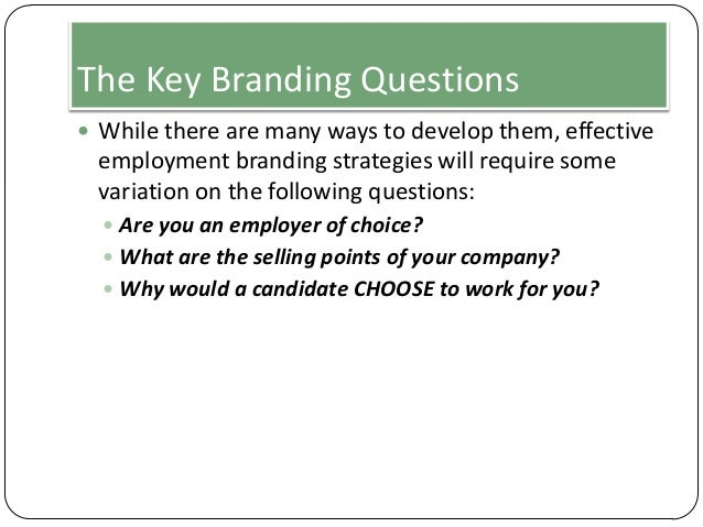 The Key Branding Questions  While there are many ways to develop them, effective  employment branding strategies will req...