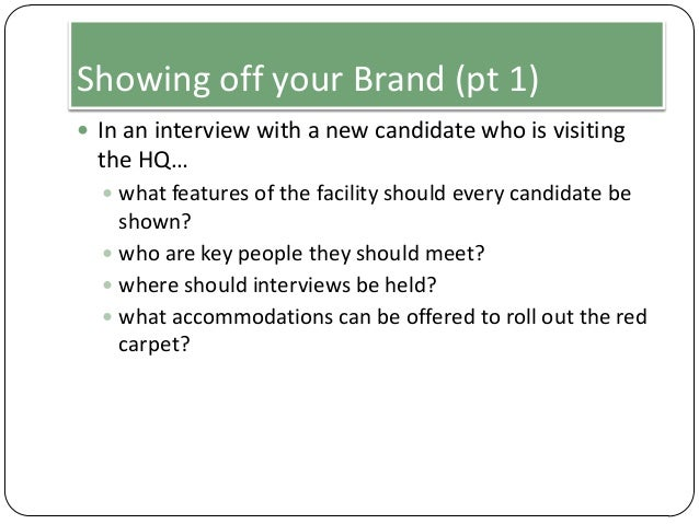 Showing off your Brand (pt 1)  In an interview with a new candidate who is visiting  the HQ…  what features of the facil...