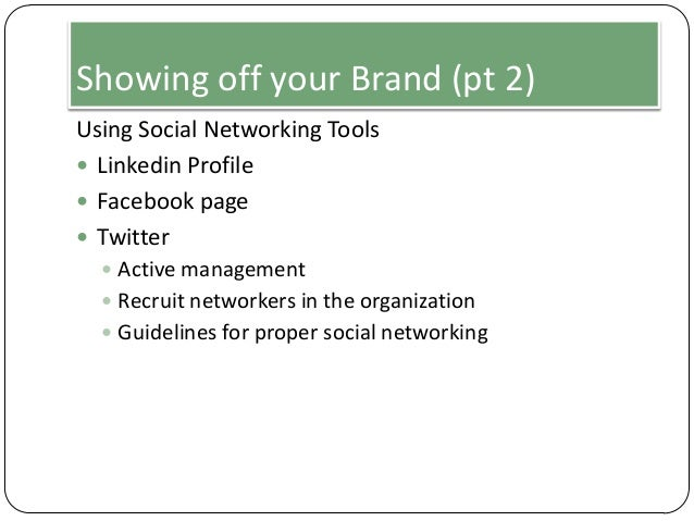 Showing off your Brand (pt 2) Using Social Networking Tools  Linkedin Profile  Facebook page  Twitter  Active manageme...