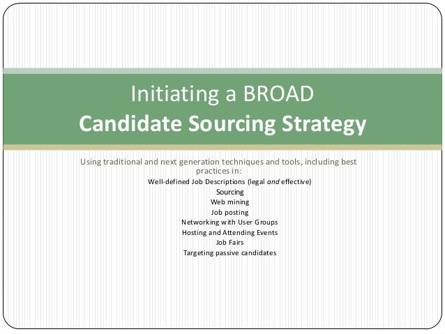 Initiating a BROAD Candidate Sourcing Strategy Using traditional and next generation techniques and tools, including best ...