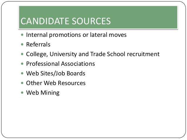 CANDIDATE SOURCES  Internal promotions or lateral moves  Referrals  College, University and Trade School recruitment  ...