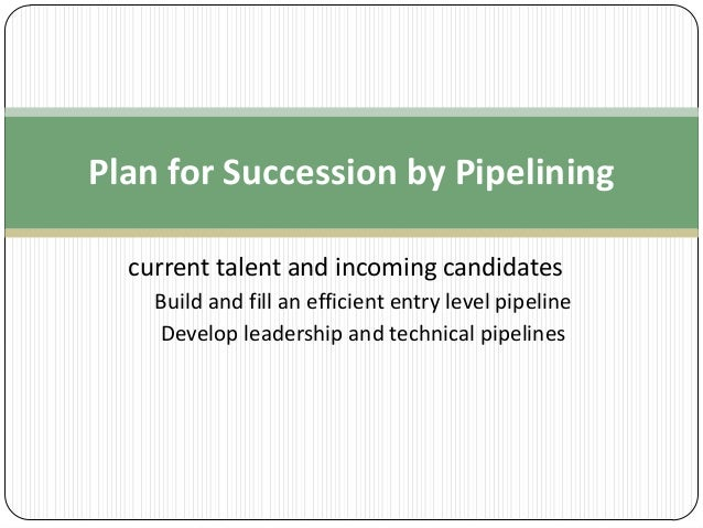 Plan for Succession by Pipelining current talent and incoming candidates Build and fill an efficient entry level pipeline ...
