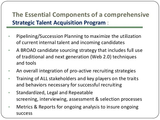 The Essential Components of a comprehensive Strategic Talent Acquisition Program : • •  • • • •  Pipelining/Succession Pla...