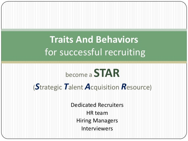 Traits And Behaviors for successful recruiting become a  STAR  (Strategic Talent Acquisition Resource) Dedicated Recruiter...