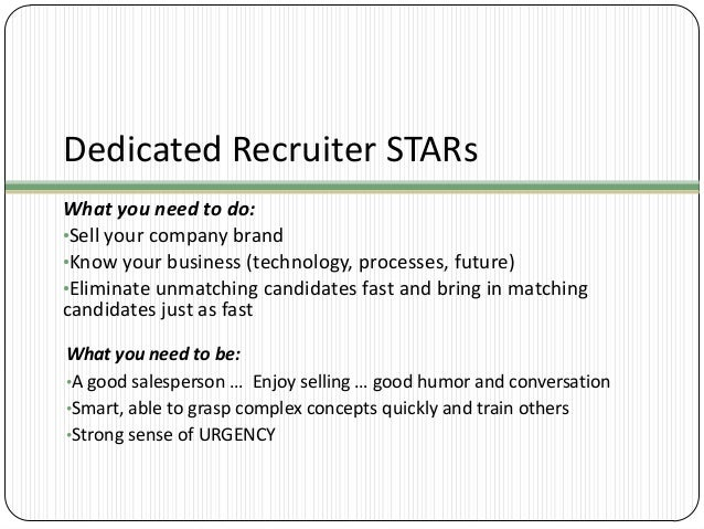 Dedicated Recruiter STARs What you need to do: •Sell your company brand •Know your business (technology, processes, future...