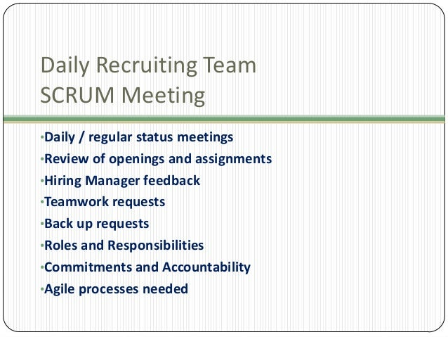 Daily Recruiting Team SCRUM Meeting •Daily / regular status meetings •Review of openings and assignments •Hiring Manager f...