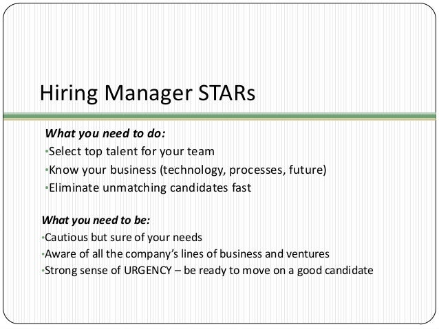 Hiring Manager STARs What you need to do: •Select top talent for your team •Know your business (technology, processes, fut...