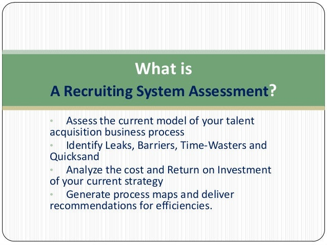 What is A Recruiting System Assessment? •  Assess the current model of your talent acquisition business process • Identify...