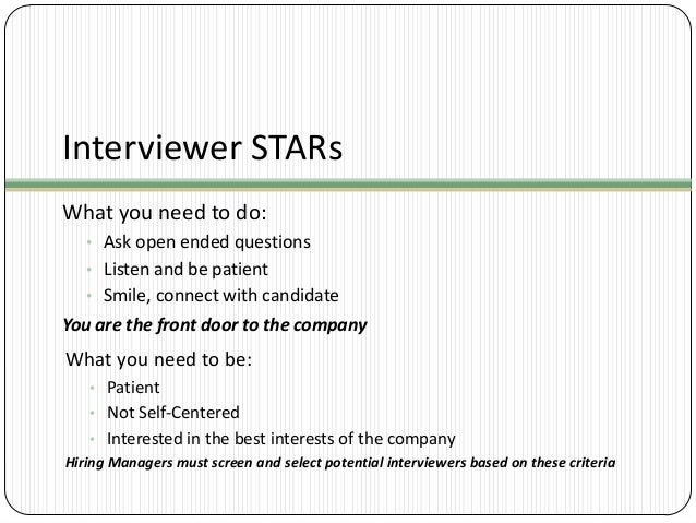 Interviewer STARs What you need to do: • Ask open ended questions • Listen and be patient • Smile, connect with candidate ...