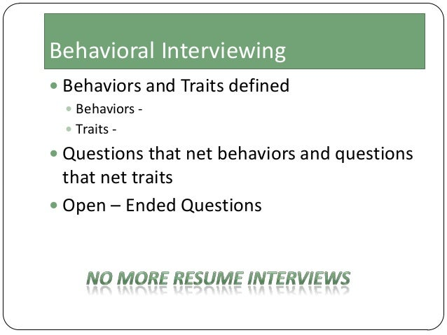 Behavioral Interviewing  Behaviors and Traits defined  Behaviors  Traits -   Questions that net behaviors and question...