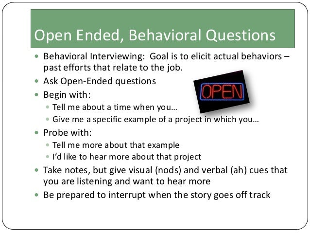 Open Ended, Behavioral Questions  Behavioral Interviewing: Goal is to elicit actual behaviors –  past efforts that relate...