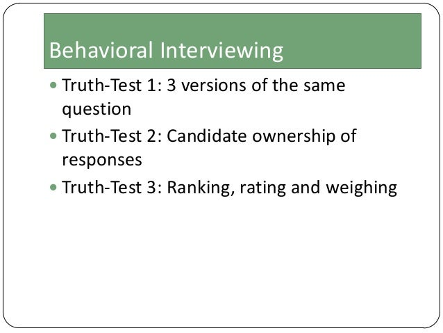 Behavioral Interviewing  Truth-Test 1: 3 versions of the same  question  Truth-Test 2: Candidate ownership of responses ...