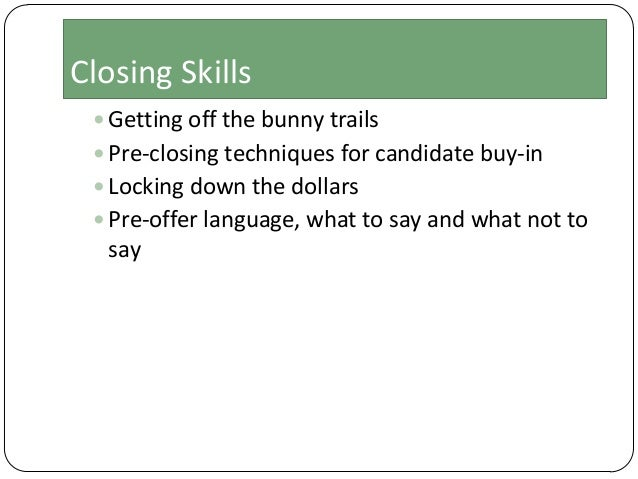 Closing Skills  Getting off the bunny trails  Pre-closing techniques for candidate buy-in  Locking down the dollars  P...