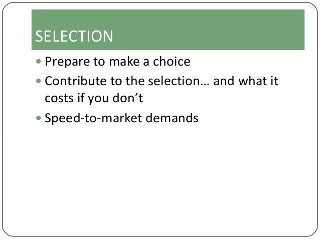 SELECTION  Prepare to make a choice  Contribute to the selection… and what it  costs if you don't  Speed-to-market dema...