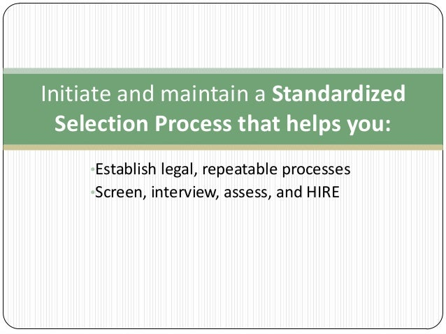 Initiate and maintain a Standardized Selection Process that helps you: •Establish legal, repeatable processes  •Screen, in...