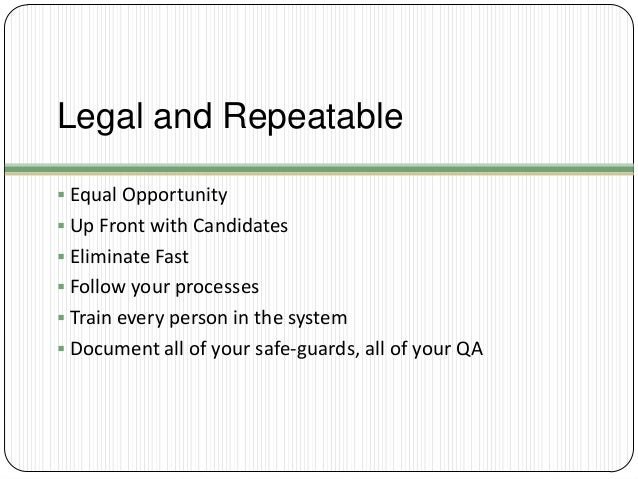 Legal and Repeatable  Equal Opportunity  Up Front with Candidates  Eliminate Fast  Follow your processes  Train every...