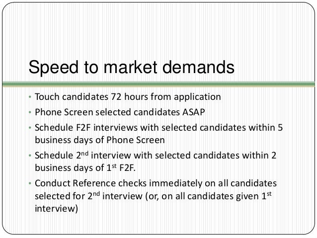 Speed to market demands • Touch candidates 72 hours from application • Phone Screen selected candidates ASAP • Schedule F2...