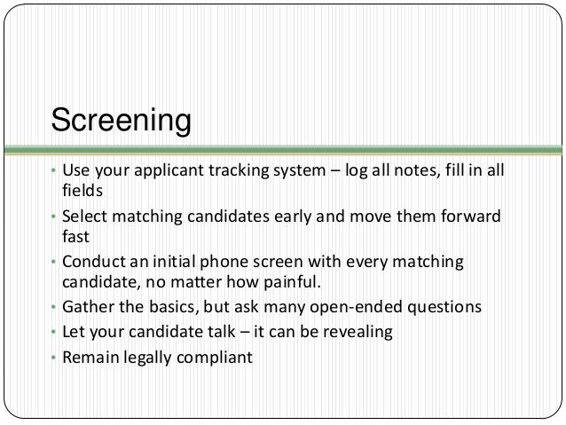 Screening • Use your applicant tracking system – log all notes, fill in all  • •  • • •  fields Select matching candidates...