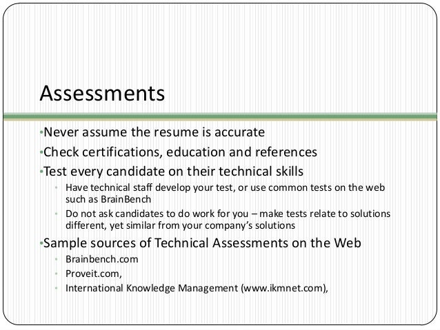 Assessments •Never assume the resume is accurate •Check certifications, education and references •Test every candidate on ...