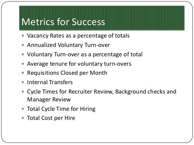 Metrics for Success  Vacancy Rates as a percentage of totals  Annualized Voluntary Turn-over  Voluntary Turn-over as a ...