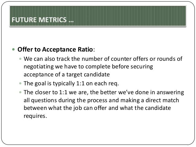  Offer to Acceptance Ratio:  We can also track the number of counter offers or rounds of  negotiating we have to complet...