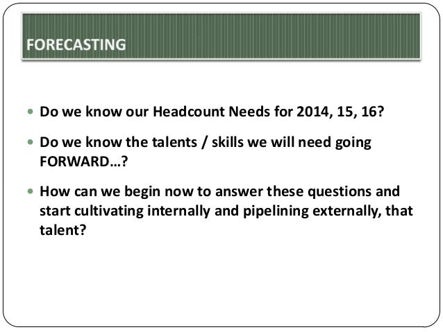  Do we know our Headcount Needs for 2014, 15, 16?  Do we know the talents / skills we will need going  FORWARD…?  How c...