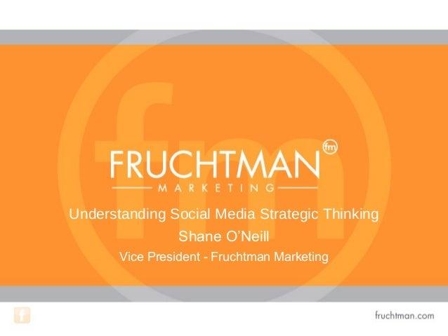 Understanding Social Media Strategic Thinking Shane O'Neill Vice President - Fruchtman Marketing