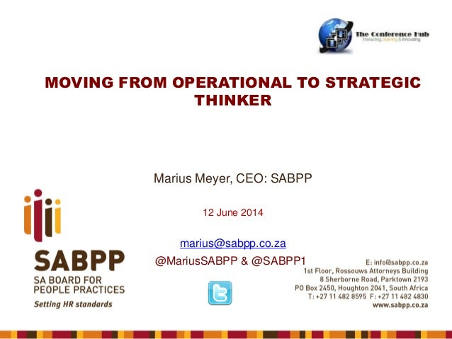 MOVING FROM OPERATIONAL TO STRATEGIC THINKER Marius Meyer, CEO: SABPP 12 June 2014 marius@sabpp.co.za @MariusSABPP & @SABP...