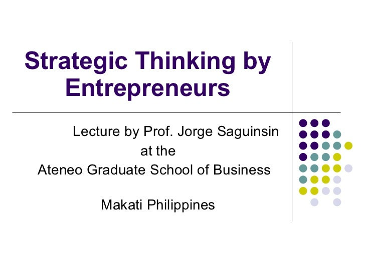 Strategic Thinking by Entrepreneurs Lecture by Prof. Jorge Saguinsin at the Ateneo Graduate School of Business  Makati Phi...