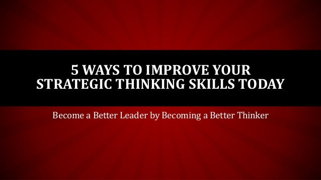 5 WAYS TO IMPROVE YOUR STRATEGIC THINKING SKILLS TODAY Become a Better Leader by Becoming a Better Thinker