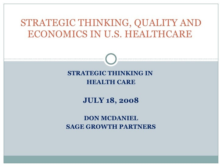 STRATEGIC THINKING IN  HEALTH CARE JULY 18, 2008 DON MCDANIEL SAGE GROWTH PARTNERS STRATEGIC THINKING, QUALITY AND ECONOMI...
