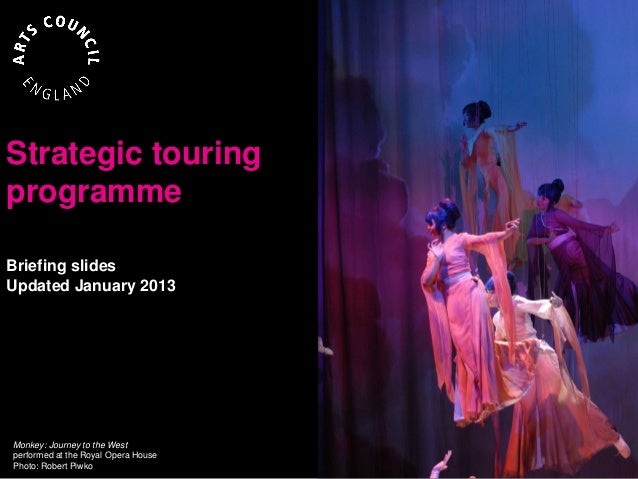 Strategic touringprogrammeBriefing slidesUpdated January 2013Monkey: Journey to the Westperformed at the Royal Opera House...