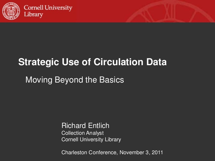 Strategic Use of Circulation Data Moving Beyond the Basics         Richard Entlich         Collection Analyst         Corn...