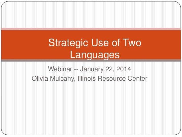 Strategic Use of Two Languages Webinar -- January 22, 2014 Olivia Mulcahy, Illinois Resource Center