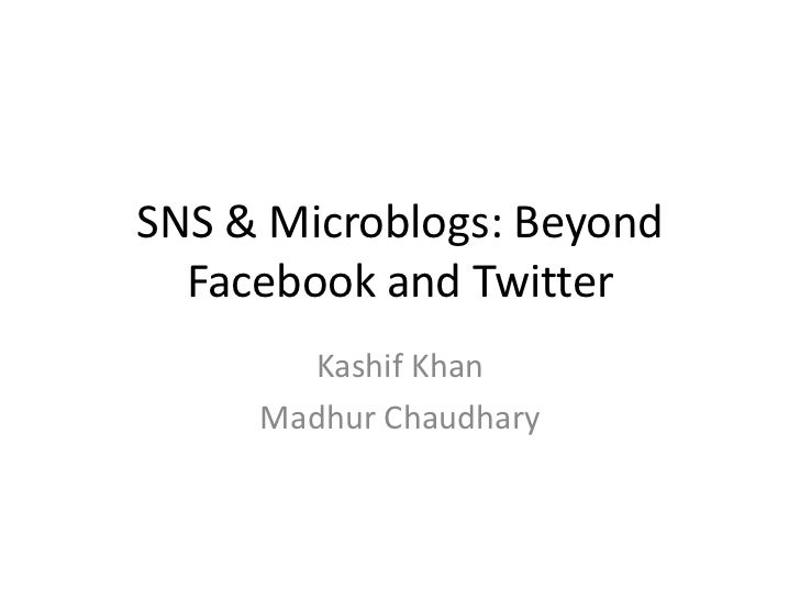 SNS & Microblogs: Beyond  Facebook and Twitter       Kashif Khan     Madhur Chaudhary