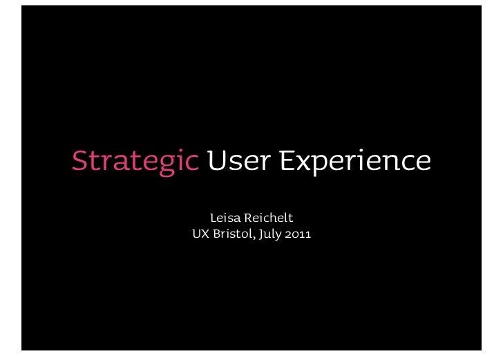 Strategic User Experience          Leisa Reichelt        UX Bristol, July 2011