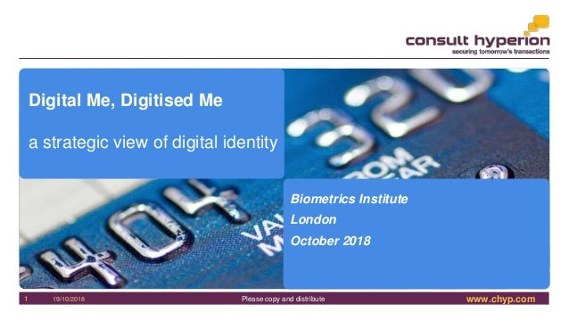 www.chyp.comPlease copy and distribute19/10/20181 Digital Me, Digitised Me a strategic view of digital identity Biometrics...