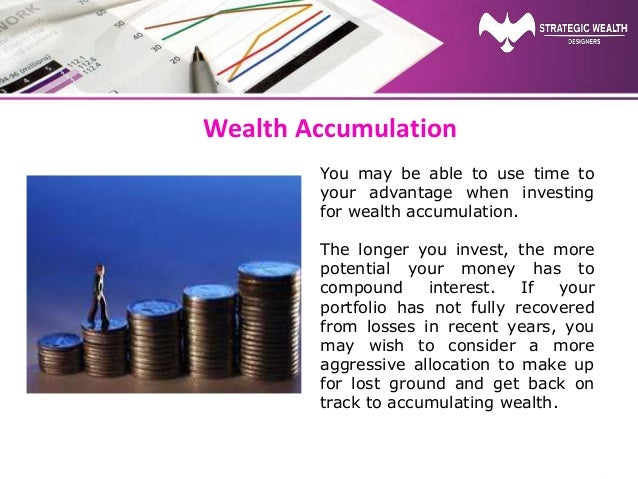Wealth Accumulation You may be able to use time to your advantage when investing for wealth accumulation. The longer you i...