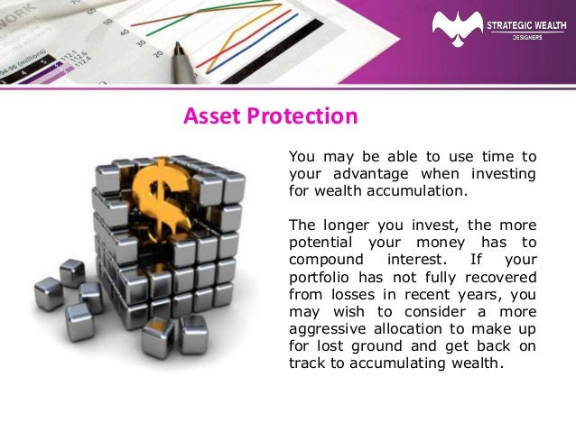 Asset Protection You may be able to use time to your advantage when investing for wealth accumulation. The longer you inve...
