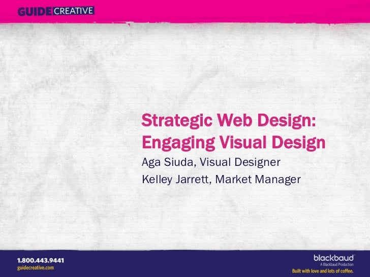 Strategic Web Design:Engaging Visual DesignAga Siuda, Visual DesignerKelley Jarrett, Market Manager