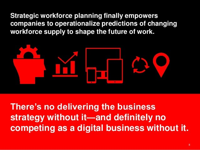 8 Strategic workforce planning finally empowers companies to operationalize predictions of changing workforce supply to sh...