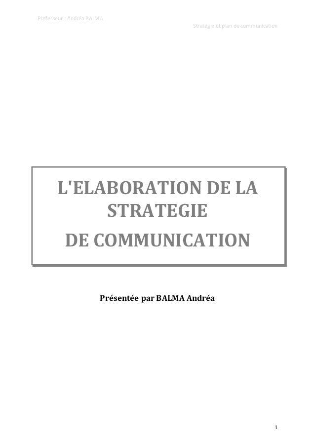 Professeur : Andréa BALMA Stratégie et plan de communication  L'ELABORATION DE LA STRATEGIE DE COMMUNICATION Présentée par...