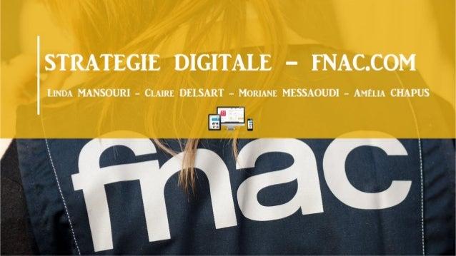STRATÉGIE DIGITALE FNAC E-marketing 2016 DELSART Claire CHAPUS Amélia MESSAOUDI Morianne MANSOURI Linda
