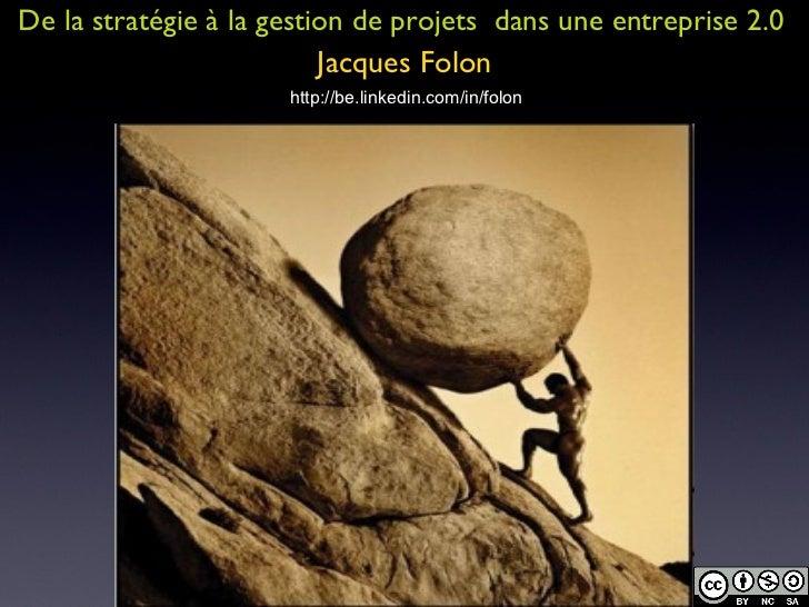 De la stratégie à la gestion de projets  dans une entreprise 2.0 Jacques Folon http://be.linkedin.com/in/folon