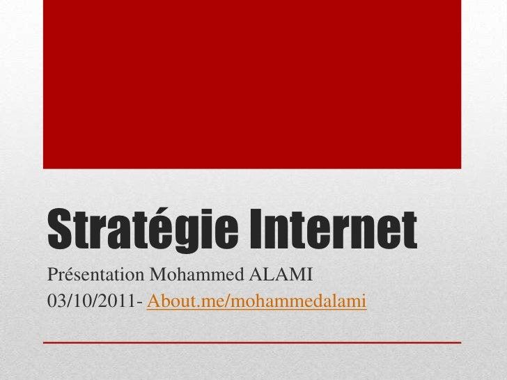 Stratégie Internet<br />Présentation Mohammed ALAMI<br />03/10/2011- About.me/mohammedalami<br />
