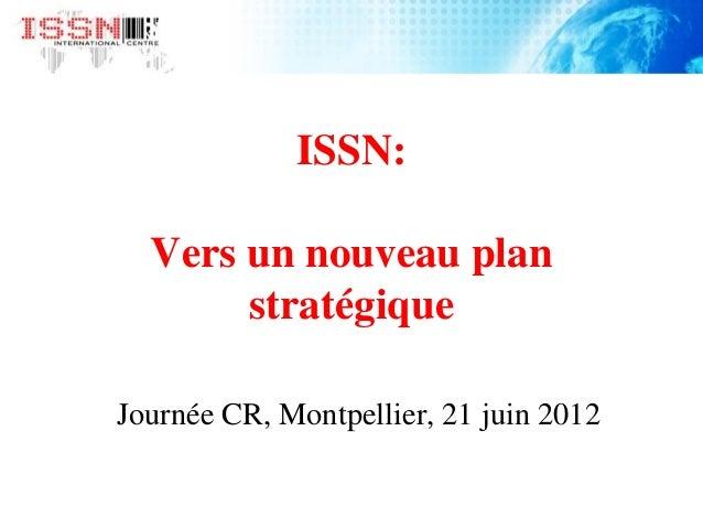 ISSN: Vers un nouveau plan stratégique Journée CR, Montpellier, 21 juin 2012
